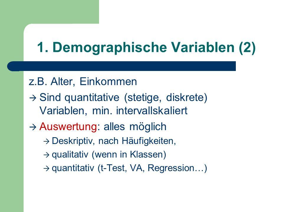 1. Demographische Variablen (2) z.B. Alter, Einkommen Sind quantitative (stetige, diskrete) Variablen, min. intervallskaliert Auswertung: alles möglic