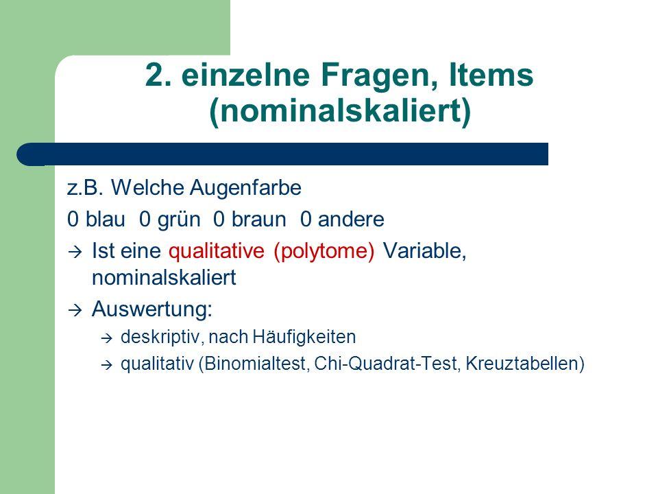 2. einzelne Fragen, Items (nominalskaliert) z.B. Welche Augenfarbe 0 blau 0 grün 0 braun 0 andere Ist eine qualitative (polytome) Variable, nominalska