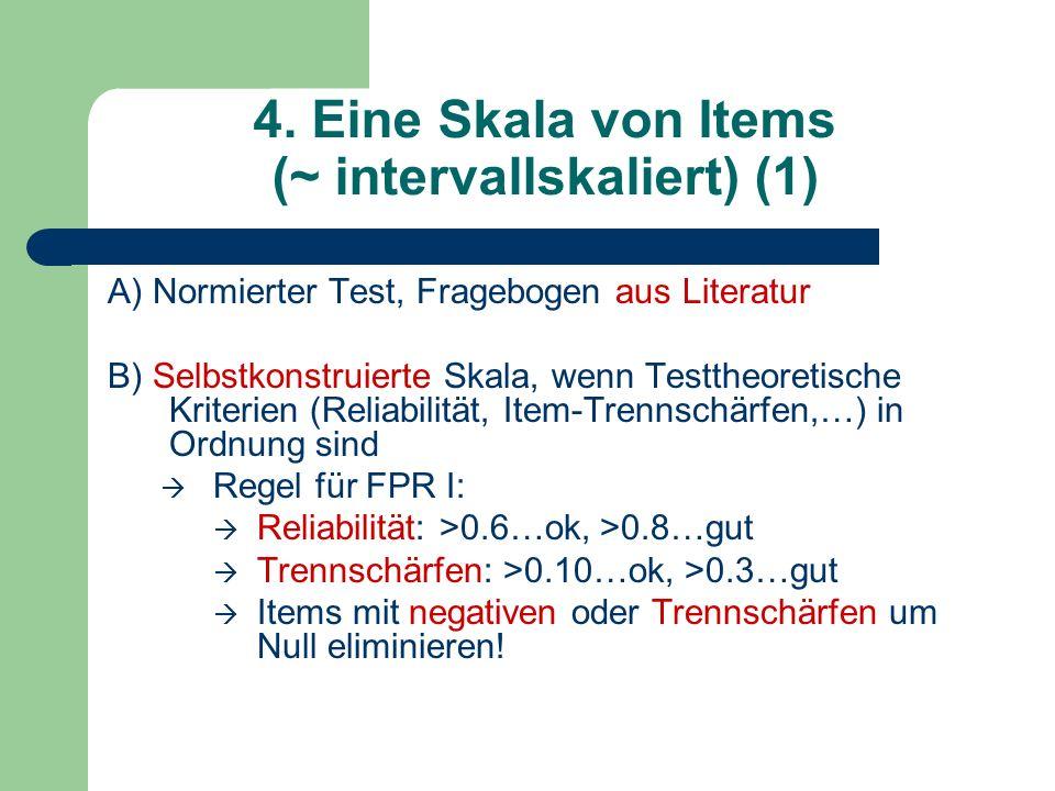 4. Eine Skala von Items (~ intervallskaliert) (1) A) Normierter Test, Fragebogen aus Literatur B) Selbstkonstruierte Skala, wenn Testtheoretische Krit