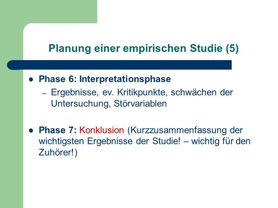 Planung einer empirischen Studie (5) Phase 6: Interpretationsphase – Ergebnisse, ev. Kritikpunkte, schwächen der Untersuchung, Störvariablen Phase 7: