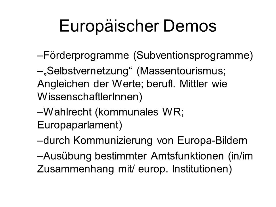Europäischer Demos –Förderprogramme (Subventionsprogramme) –Selbstvernetzung (Massentourismus; Angleichen der Werte; berufl. Mittler wie Wissenschaftl