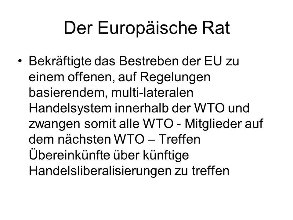 Der Europäische Rat Bekräftigte das Bestreben der EU zu einem offenen, auf Regelungen basierendem, multi-lateralen Handelsystem innerhalb der WTO und zwangen somit alle WTO - Mitglieder auf dem nächsten WTO – Treffen Übereinkünfte über künftige Handelsliberalisierungen zu treffen