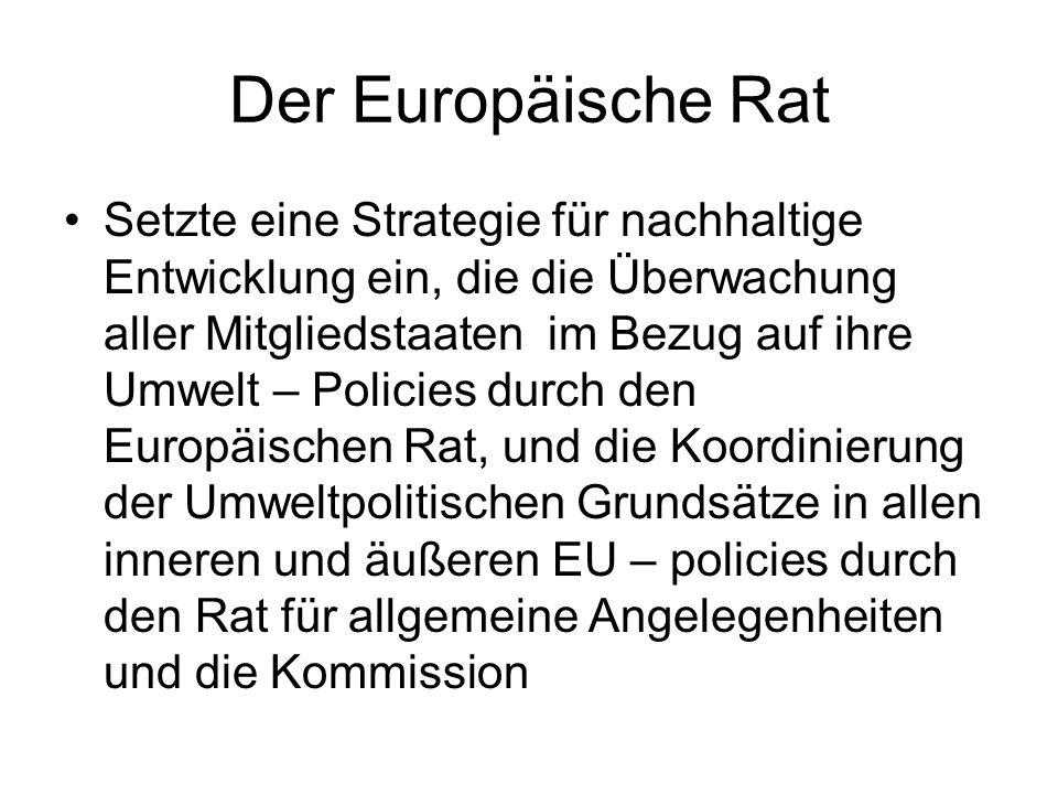 Der Europäische Rat Setzte eine Strategie für nachhaltige Entwicklung ein, die die Überwachung aller Mitgliedstaaten im Bezug auf ihre Umwelt – Policies durch den Europäischen Rat, und die Koordinierung der Umweltpolitischen Grundsätze in allen inneren und äußeren EU – policies durch den Rat für allgemeine Angelegenheiten und die Kommission