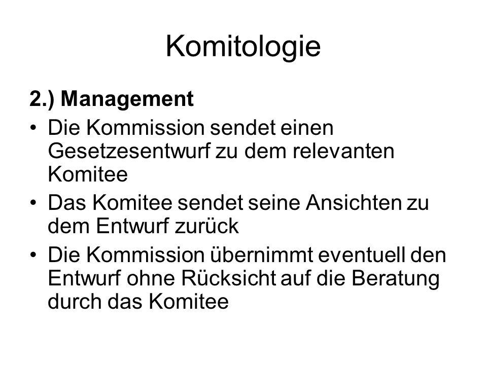 Komitologie 2.) Management Die Kommission sendet einen Gesetzesentwurf zu dem relevanten Komitee Das Komitee sendet seine Ansichten zu dem Entwurf zurück Die Kommission übernimmt eventuell den Entwurf ohne Rücksicht auf die Beratung durch das Komitee