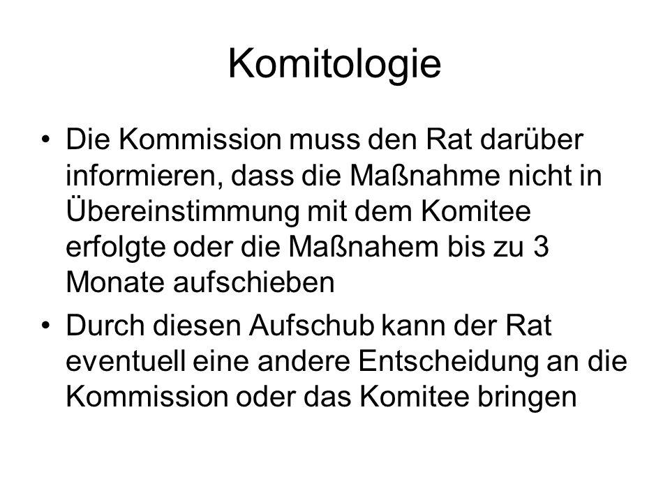 Komitologie Die Kommission muss den Rat darüber informieren, dass die Maßnahme nicht in Übereinstimmung mit dem Komitee erfolgte oder die Maßnahem bis zu 3 Monate aufschieben Durch diesen Aufschub kann der Rat eventuell eine andere Entscheidung an die Kommission oder das Komitee bringen