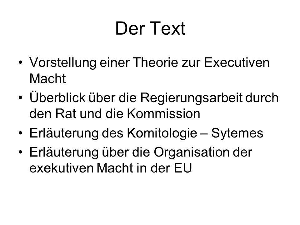 Der Text Vorstellung einer Theorie zur Executiven Macht Überblick über die Regierungsarbeit durch den Rat und die Kommission Erläuterung des Komitologie – Sytemes Erläuterung über die Organisation der exekutiven Macht in der EU
