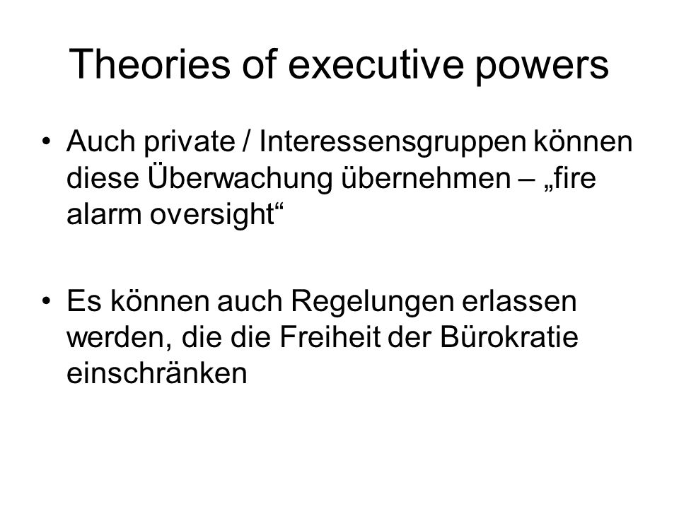 Theories of executive powers Auch private / Interessensgruppen können diese Überwachung übernehmen – fire alarm oversight Es können auch Regelungen erlassen werden, die die Freiheit der Bürokratie einschränken
