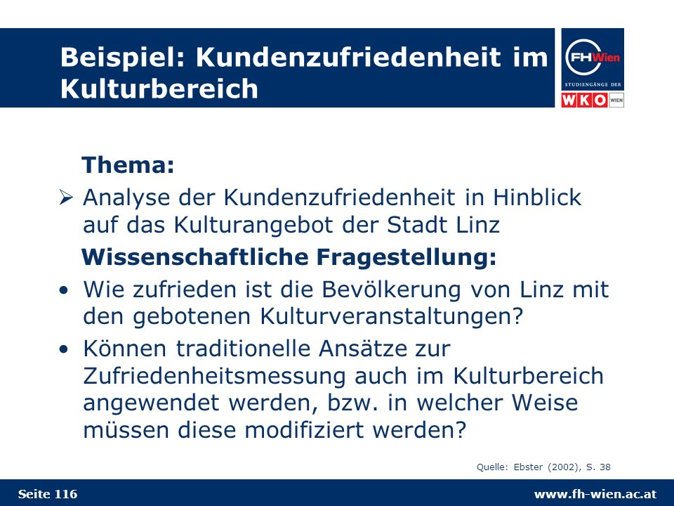 www.fh-wien.ac.at Beispiel: Kundenzufriedenheit im Kulturbereich Thema: Analyse der Kundenzufriedenheit in Hinblick auf das Kulturangebot der Stadt Linz Wissenschaftliche Fragestellung: Wie zufrieden ist die Bevölkerung von Linz mit den gebotenen Kulturveranstaltungen.