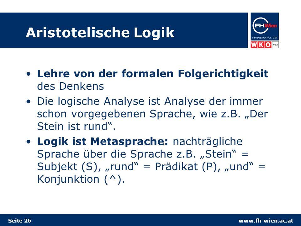 www.fh-wien.ac.at Aristotelische Logik Lehre von der formalen Folgerichtigkeit des Denkens Die logische Analyse ist Analyse der immer schon vorgegebenen Sprache, wie z.B.