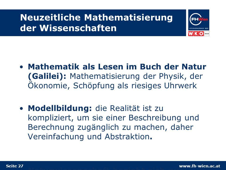 www.fh-wien.ac.at Neuzeitliche Mathematisierung der Wissenschaften Mathematik als Lesen im Buch der Natur (Galilei): Mathematisierung der Physik, der Ökonomie, Schöpfung als riesiges Uhrwerk Modellbildung: die Realität ist zu kompliziert, um sie einer Beschreibung und Berechnung zugänglich zu machen, daher Vereinfachung und Abstraktion.