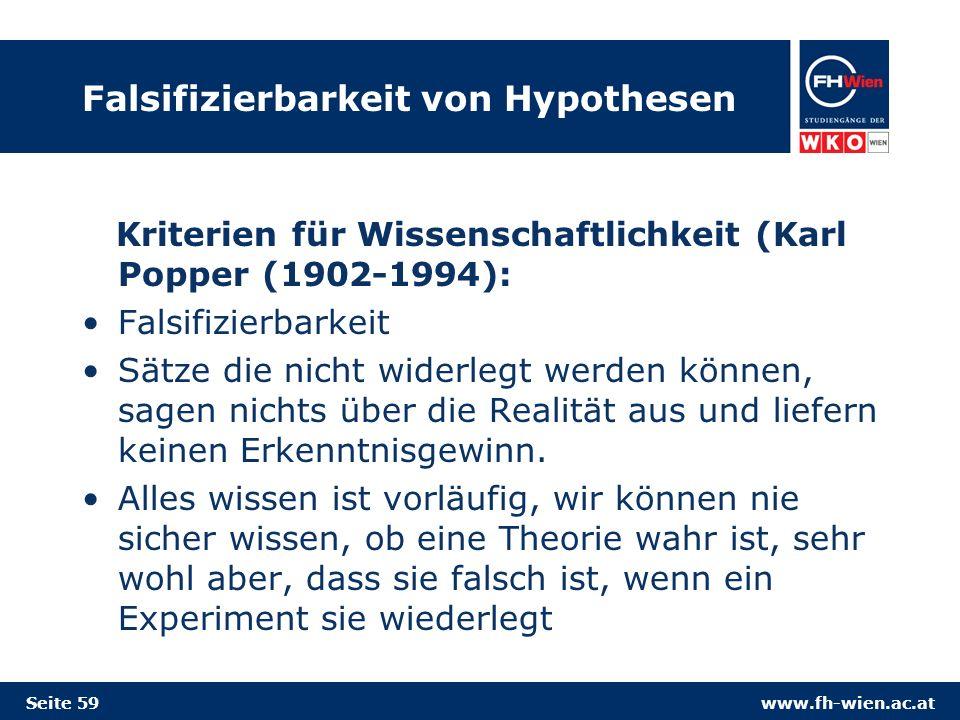 www.fh-wien.ac.at Falsifizierbarkeit von Hypothesen Kriterien für Wissenschaftlichkeit (Karl Popper (1902-1994): Falsifizierbarkeit Sätze die nicht widerlegt werden können, sagen nichts über die Realität aus und liefern keinen Erkenntnisgewinn.