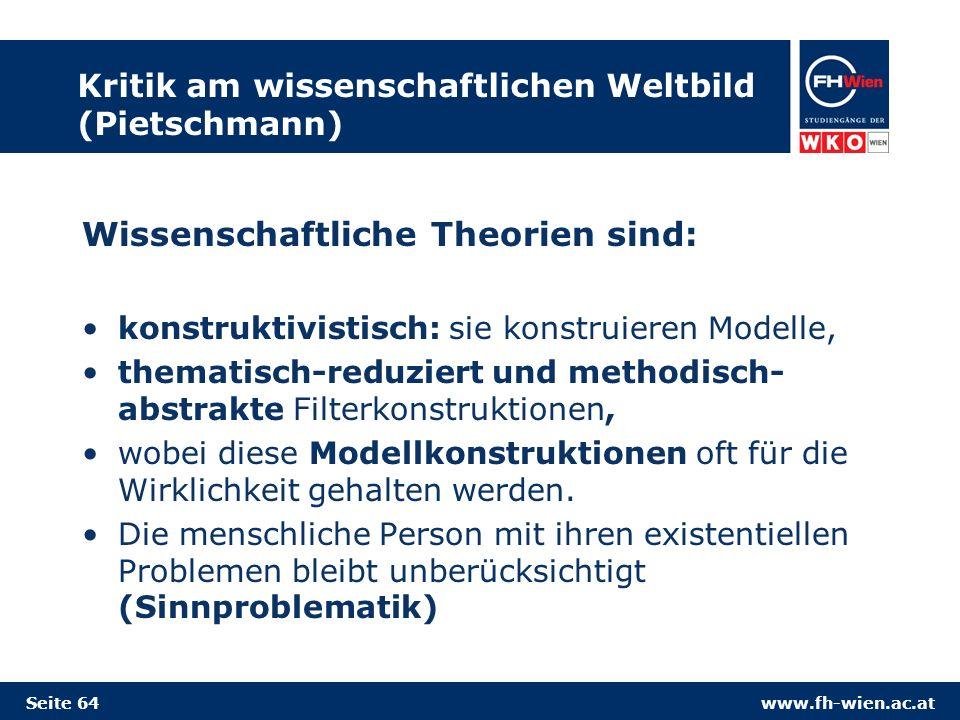 www.fh-wien.ac.at Kritik am wissenschaftlichen Weltbild (Pietschmann) Wissenschaftliche Theorien sind: konstruktivistisch: sie konstruieren Modelle, thematisch-reduziert und methodisch- abstrakte Filterkonstruktionen, wobei diese Modellkonstruktionen oft für die Wirklichkeit gehalten werden.