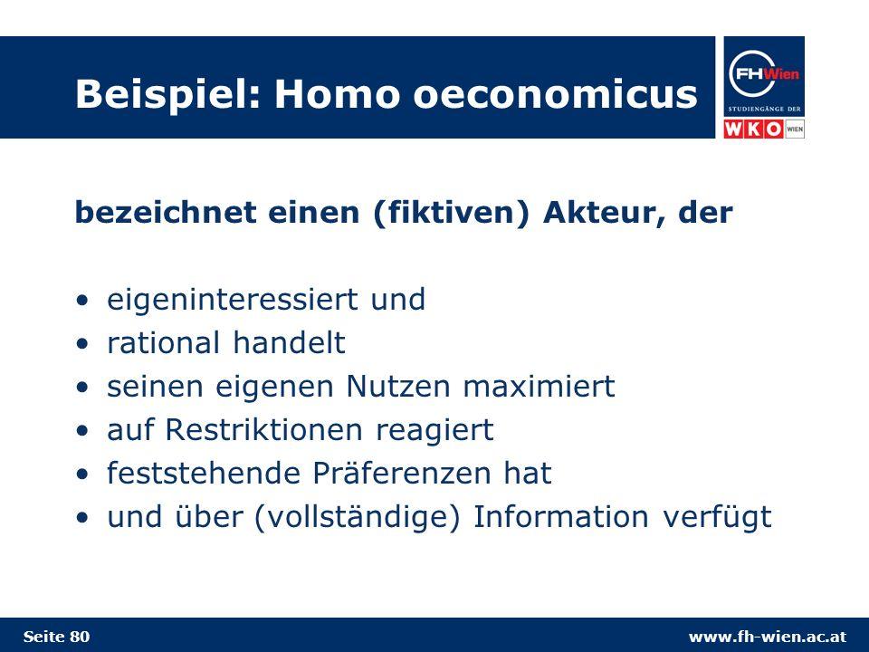 www.fh-wien.ac.at Beispiel: Homo oeconomicus bezeichnet einen (fiktiven) Akteur, der eigeninteressiert und rational handelt seinen eigenen Nutzen maximiert auf Restriktionen reagiert feststehende Präferenzen hat und über (vollständige) Information verfügt Seite 80