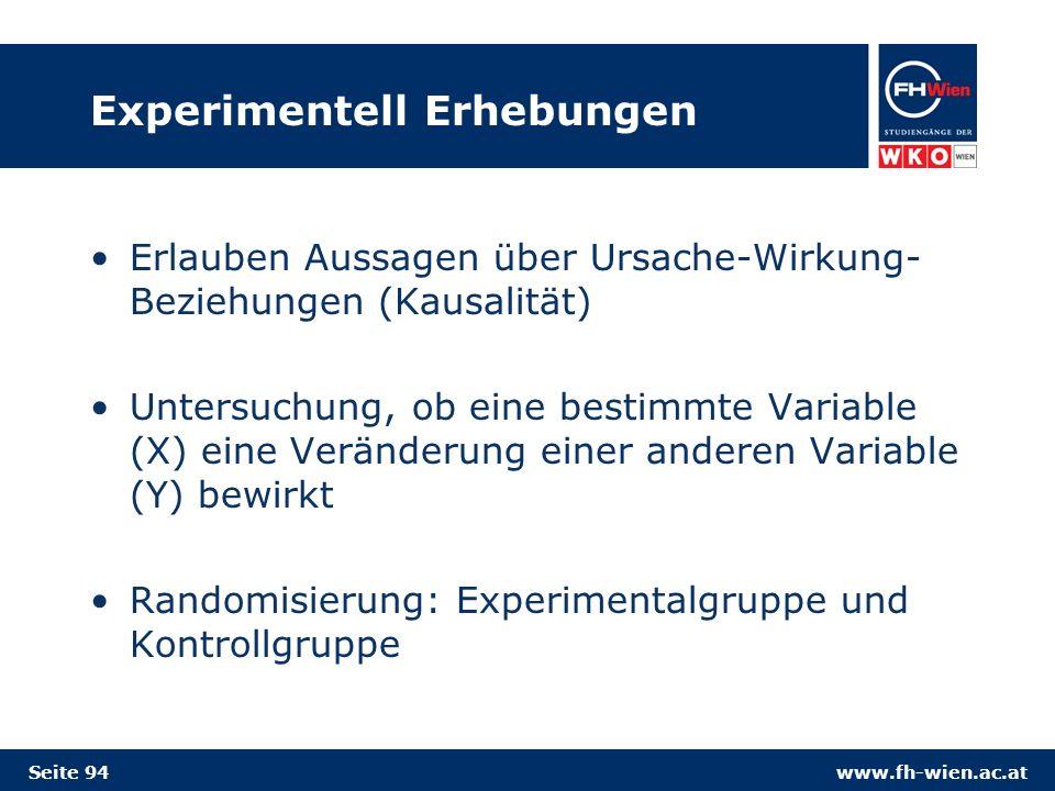 www.fh-wien.ac.at Experimentell Erhebungen Erlauben Aussagen über Ursache-Wirkung- Beziehungen (Kausalität) Untersuchung, ob eine bestimmte Variable (X) eine Veränderung einer anderen Variable (Y) bewirkt Randomisierung: Experimentalgruppe und Kontrollgruppe Seite 94