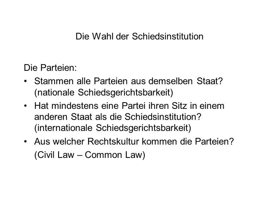 Die Wahl der Schiedsinstitution Die Parteien: Stammen alle Parteien aus demselben Staat? (nationale Schiedsgerichtsbarkeit) Hat mindestens eine Partei