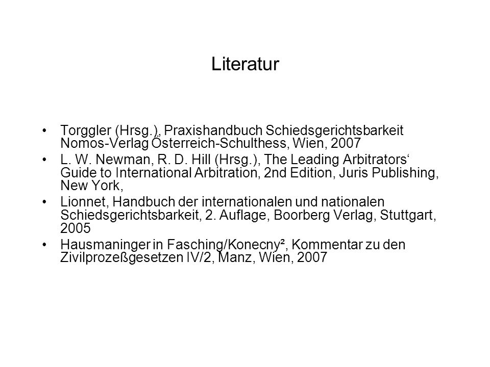 Literatur Torggler (Hrsg.), Praxishandbuch Schiedsgerichtsbarkeit Nomos-Verlag Österreich-Schulthess, Wien, 2007 L. W. Newman, R. D. Hill (Hrsg.), The