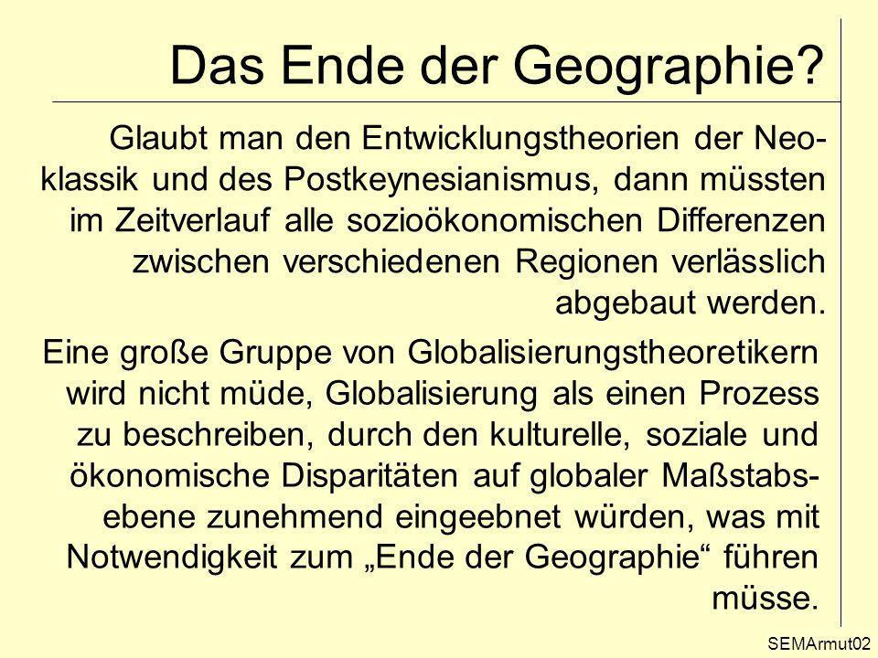 Räumliche und soziale Disparitäten – die Faktenlage SEMArmut03 Tatsächlich würde eine derartige Entwicklung auch das Ende der Geographie als wissenschaftliche Disziplin bedeuten, denn die Erklärung der Ab- weichung räumlicher Verteilungsmuster von einer Zufallsverteilung zählt zu den zentralen Erkenntnis- objekten des Faches.