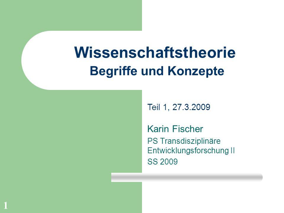 1 Wissenschaftstheorie Begriffe und Konzepte Karin Fischer PS Transdisziplinäre Entwicklungsforschung II SS 2009 Teil 1, 27.3.2009