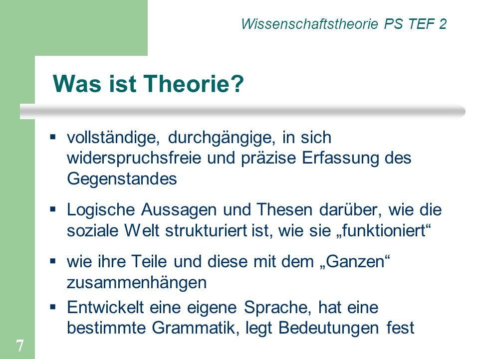 7 Wissenschaftstheorie PS TEF 2 Was ist Theorie? vollständige, durchgängige, in sich widerspruchsfreie und präzise Erfassung des Gegenstandes Logische