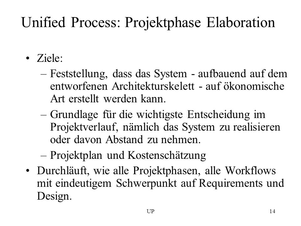 UP14 Unified Process: Projektphase Elaboration Ziele: –Feststellung, dass das System - aufbauend auf dem entworfenen Architekturskelett - auf ökonomis