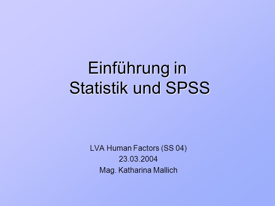Einführung in Statistik und SPSS LVA Human Factors (SS 04) 23.03.2004 Mag. Katharina Mallich