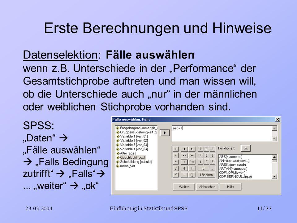 23.03.2004Einführung in Statistik und SPSS11/ 33 Erste Berechnungen und Hinweise Datenselektion: Fälle auswählen wenn z.B. Unterschiede in der Perform