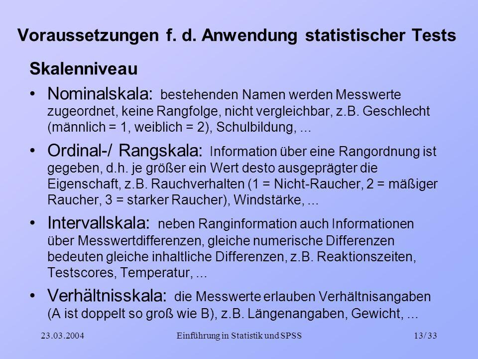 23.03.2004Einführung in Statistik und SPSS13/ 33 Voraussetzungen f. d. Anwendung statistischer Tests Skalenniveau Nominalskala: bestehenden Namen werd