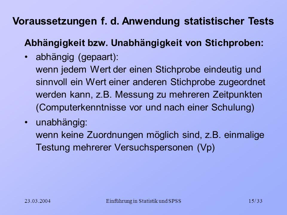 23.03.2004Einführung in Statistik und SPSS15/ 33 Voraussetzungen f. d. Anwendung statistischer Tests Abhängigkeit bzw. Unabhängigkeit von Stichproben: