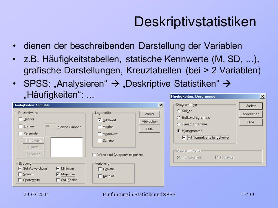 23.03.2004Einführung in Statistik und SPSS17/ 33 Deskriptivstatistiken dienen der beschreibenden Darstellung der Variablen z.B. Häufigkeitstabellen, s