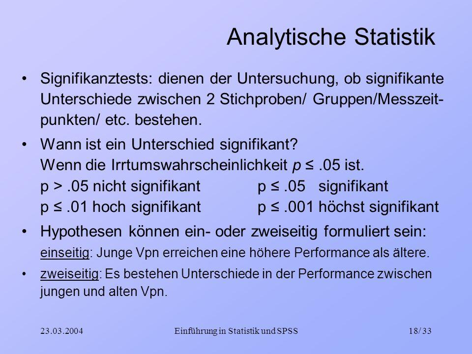 23.03.2004Einführung in Statistik und SPSS18/ 33 Analytische Statistik Signifikanztests: dienen der Untersuchung, ob signifikante Unterschiede zwische