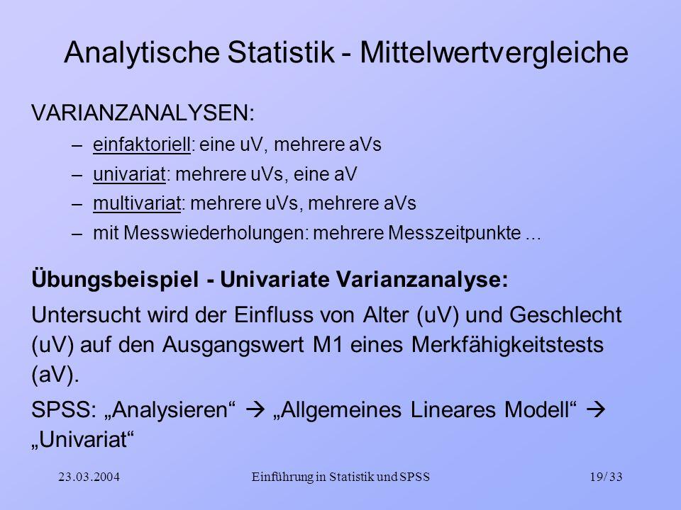 23.03.2004Einführung in Statistik und SPSS19/ 33 Analytische Statistik - Mittelwertvergleiche VARIANZANALYSEN: –einfaktoriell: eine uV, mehrere aVs –u