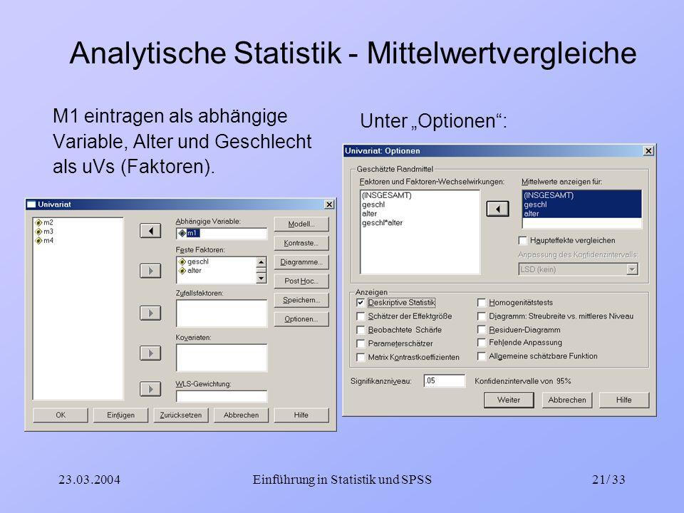 23.03.2004Einführung in Statistik und SPSS21/ 33 Analytische Statistik - Mittelwertvergleiche M1 eintragen als abhängige Variable, Alter und Geschlech