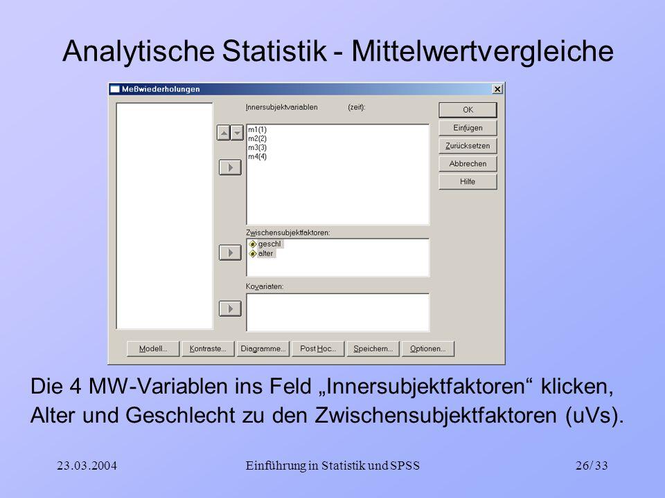 23.03.2004Einführung in Statistik und SPSS26/ 33 Analytische Statistik - Mittelwertvergleiche Die 4 MW-Variablen ins Feld Innersubjektfaktoren klicken