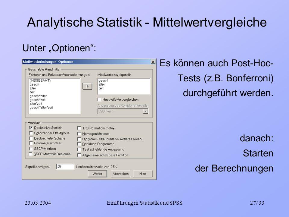 23.03.2004Einführung in Statistik und SPSS27/ 33 Analytische Statistik - Mittelwertvergleiche Unter Optionen: Es können auch Post-Hoc- Tests (z.B. Bon