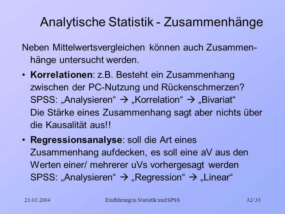 23.03.2004Einführung in Statistik und SPSS32/ 33 Analytische Statistik - Zusammenhänge Neben Mittelwertsvergleichen können auch Zusammen- hänge unters