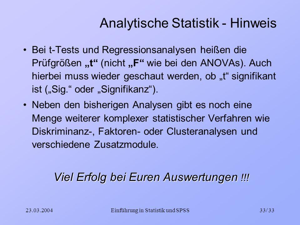 23.03.2004Einführung in Statistik und SPSS33/ 33 Analytische Statistik - Hinweis Bei t-Tests und Regressionsanalysen heißen die Prüfgrößen t (nicht F