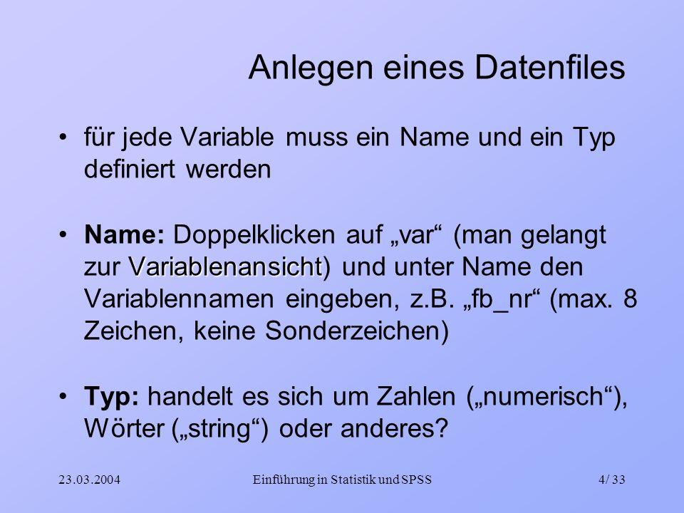 23.03.2004Einführung in Statistik und SPSS4/ 33 Anlegen eines Datenfiles für jede Variable muss ein Name und ein Typ definiert werden Variablenansicht