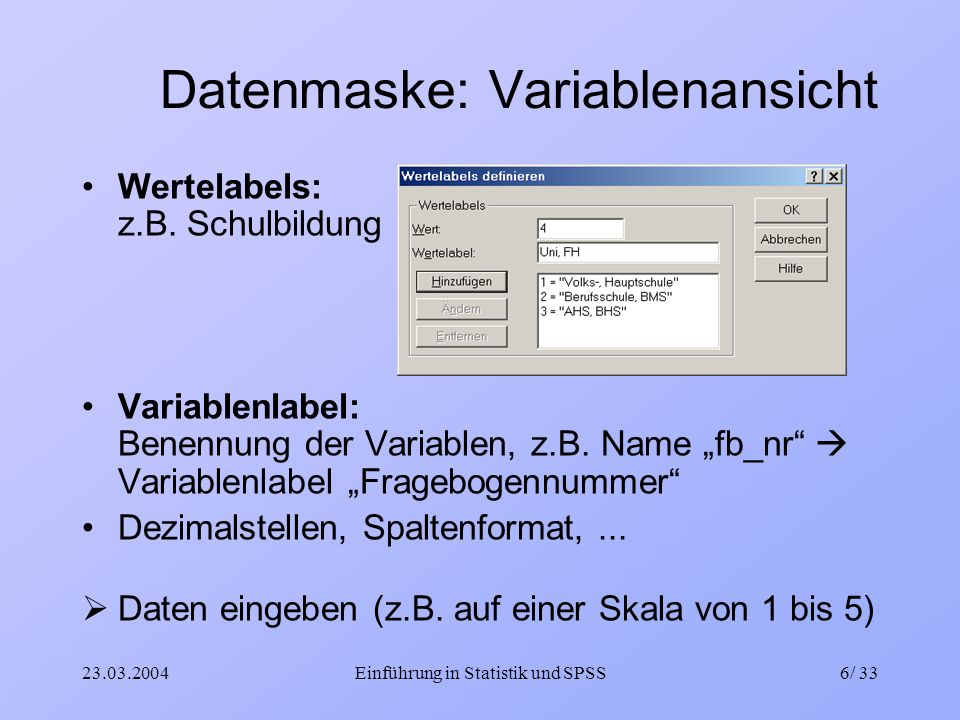 23.03.2004Einführung in Statistik und SPSS6/ 33 Datenmaske: Variablenansicht Wertelabels: z.B. Schulbildung Variablenlabel: Benennung der Variablen, z