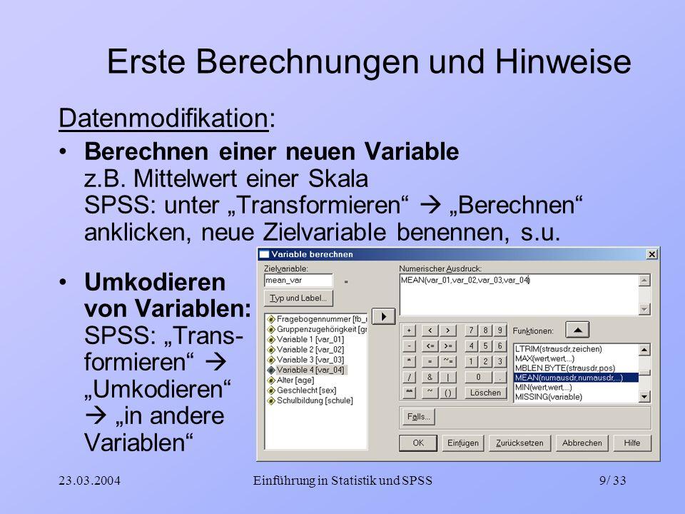 23.03.2004Einführung in Statistik und SPSS9/ 33 Erste Berechnungen und Hinweise Datenmodifikation: Berechnen einer neuen Variable z.B. Mittelwert eine