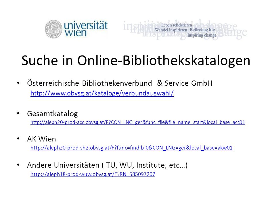 Suche in Online-Bibliothekskatalogen Österreichische Bibliothekenverbund & Service GmbH http://www.obvsg.at/kataloge/verbundauswahl/ Gesamtkatalog http://aleph20-prod-acc.obvsg.at/F?CON_LNG=ger&func=file&file_name=start&local_base=acc01 AK Wien http://aleph20-prod-sh2.obvsg.at/F?func=find-b-0&CON_LNG=ger&local_base=akw01 Andere Universitäten ( TU, WU, Institute, etc…) http://aleph18-prod-wuw.obvsg.at/F?RN=585097207