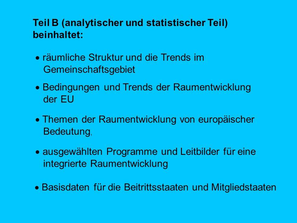 Teil B (analytischer und statistischer Teil) beinhaltet: räumliche Struktur und die Trends im Gemeinschaftsgebiet Bedingungen und Trends der Raumentwicklung der EU Themen der Raumentwicklung von europäischer Bedeutung, ausgewählten Programme und Leitbilder für eine integrierte Raumentwicklung Basisdaten für die Beitrittsstaaten und Mitgliedstaaten