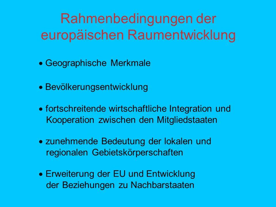 Rahmenbedingungen der europäischen Raumentwicklung Bevölkerungsentwicklung Geographische Merkmale fortschreitende wirtschaftliche Integration und Kooperation zwischen den Mitgliedstaaten zunehmende Bedeutung der lokalen und regionalen Gebietskörperschaften Erweiterung der EU und Entwicklung der Beziehungen zu Nachbarstaaten