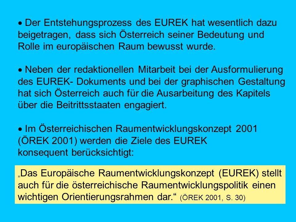 Im Österreichischen Raumentwicklungskonzept 2001 (ÖREK 2001) werden die Ziele des EUREK konsequent berücksichtigt: Das Europäische Raumentwicklungskonzept (EUREK) stellt auch für die österreichische Raumentwicklungspolitik einen wichtigen Orientierungsrahmen dar.