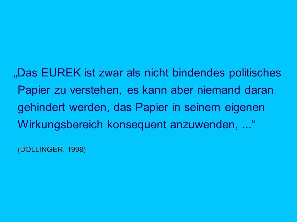 Zitat: DOLLINGER 1998 Das EUREK ist zwar als nicht bindendes politisches Papier zu verstehen, es kann aber niemand daran gehindert werden, das Papier in seinem eigenen Wirkungsbereich konsequent anzuwenden,...