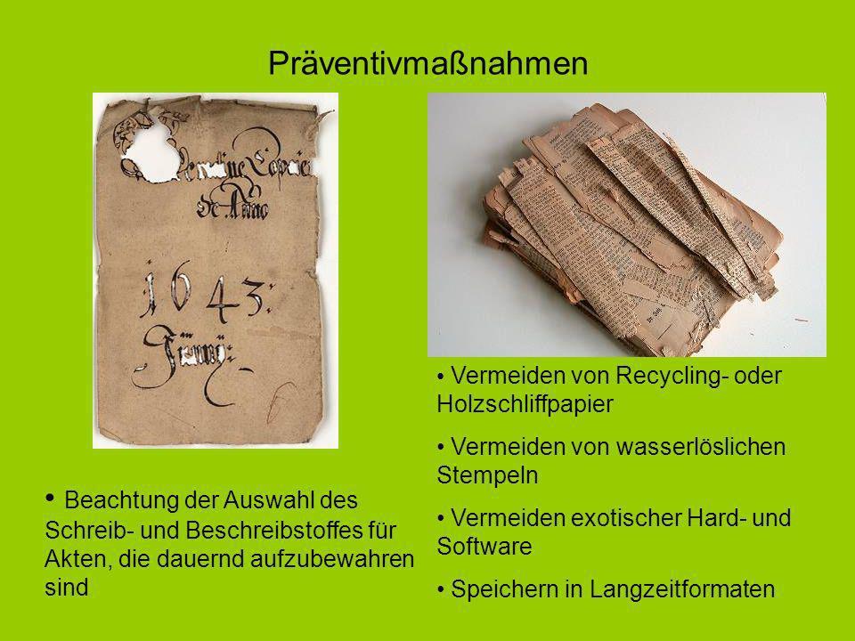 Vermeiden von Recycling- oder Holzschliffpapier Vermeiden von wasserlöslichen Stempeln Vermeiden exotischer Hard- und Software Speichern in Langzeitformaten Beachtung der Auswahl des Schreib- und Beschreibstoffes für Akten, die dauernd aufzubewahren sind Präventivmaßnahmen