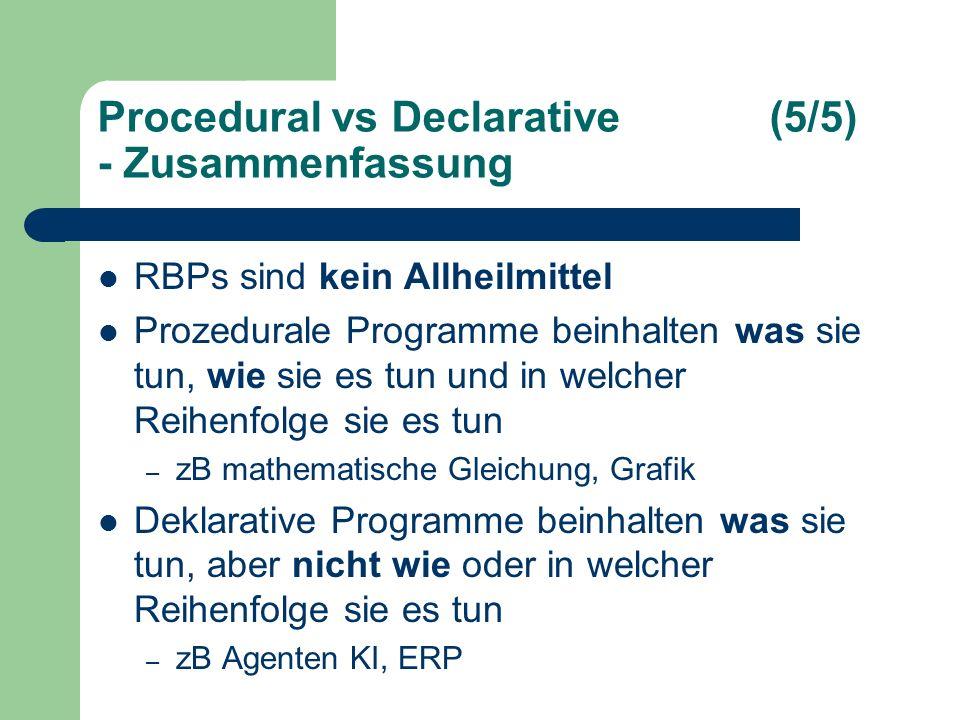 Procedural vs Declarative(5/5) - Zusammenfassung RBPs sind kein Allheilmittel Prozedurale Programme beinhalten was sie tun, wie sie es tun und in welcher Reihenfolge sie es tun – zB mathematische Gleichung, Grafik Deklarative Programme beinhalten was sie tun, aber nicht wie oder in welcher Reihenfolge sie es tun – zB Agenten KI, ERP