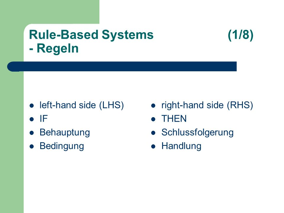 Rule-Based Systems(1/8) - Regeln left-hand side (LHS) IF Behauptung Bedingung right-hand side (RHS) THEN Schlussfolgerung Handlung