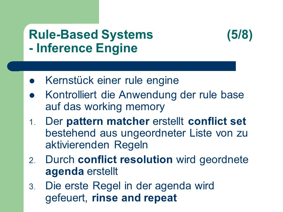 Rule-Based Systems(5/8) - Inference Engine Kernstück einer rule engine Kontrolliert die Anwendung der rule base auf das working memory 1.