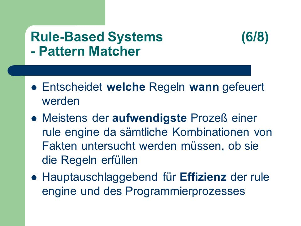 Rule-Based Systems(6/8) - Pattern Matcher Entscheidet welche Regeln wann gefeuert werden Meistens der aufwendigste Prozeß einer rule engine da sämtliche Kombinationen von Fakten untersucht werden müssen, ob sie die Regeln erfüllen Hauptauschlaggebend für Effizienz der rule engine und des Programmierprozesses