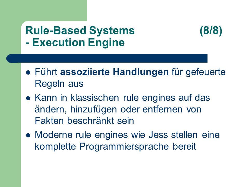 Rule-Based Systems(8/8) - Execution Engine Führt assoziierte Handlungen für gefeuerte Regeln aus Kann in klassischen rule engines auf das ändern, hinzufügen oder entfernen von Fakten beschränkt sein Moderne rule engines wie Jess stellen eine komplette Programmiersprache bereit